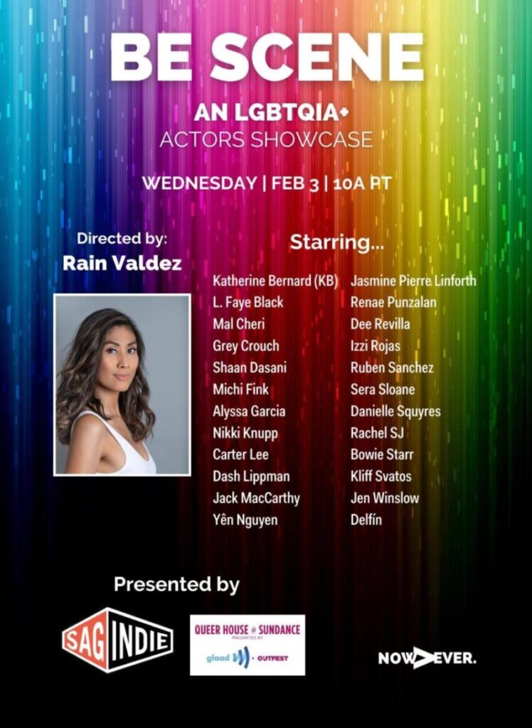 "Rainbow Sundance Film Festival flyer with text ""BE SCENE, An LGBTQIA+ ACTOR'S SHOWCASE Wednesday Feb 3 10A PT, Directed by: Rain Valdez (headshot of the beautiful trans Filipina actress) Starring... Katherine Bernard (KB), L. Faye Black, Mal Cheri, Grey Crouch, Shaan Dasani, Michi Fink, Alyssa Garcia, Nikki Knupp, Carter Lee, Dash Lippman, Jack MacCarthy, Yên Nguyen, Jasmine Pierre Linforth, Renae Punzalan, Dee Revilla, Izzi Rojas, Ruben Sanchez, Sera Sloane, Danielle Squyers, Rachel SJ, Bowie Starr, Kliff Svatos, Jen Winslow, Delfín. Presented by: SAG Indie, Queer House at Sundance, Glaad, Outfest, and Now>Ever"